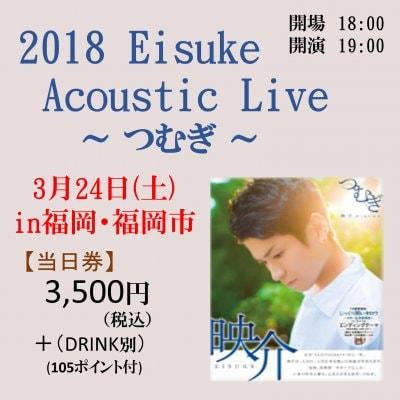【3月24日・福岡・当日券】2018 Eisuke Acoustic Live 〜つむぎ〜 ライブチケット