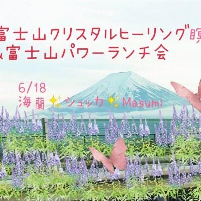 6/18㈮富士山の麓でクリスタルヒーリング瞑想&富士山ランチ会