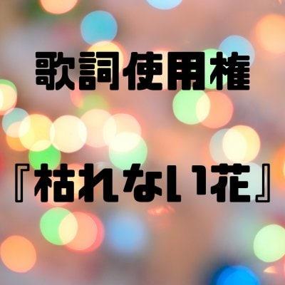 【歌詞使用権】枯れない花