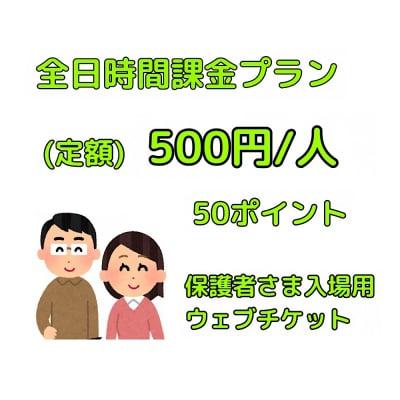 【保護者さま用】全日時間課金入場チケット/500円/人(定額)