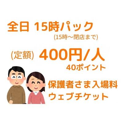 【保護者さま用】15時〜閉店まで‼︎15時パック入場チケット/400円/人