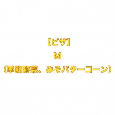 【ピザ】M(季節野菜、みそバターコーン)