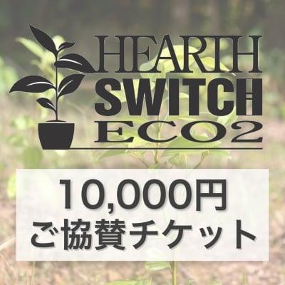 ◆10,000円ご協賛チケット◆HEARTH SWITCH-ハーススイッチeco2