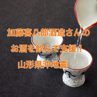 加藤喜八郎酒造さんのお酒を飲んで支援!山形県沖地震 参加チケット