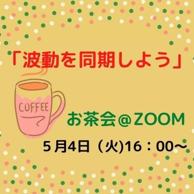 【GW企画】5/4(火)16:00〜お茶会「波動を同期しよう」@オンライン