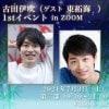 古田伊吹1stイベント in zoom (ゲスト東拓海)7月3日(土)19:30-21:00