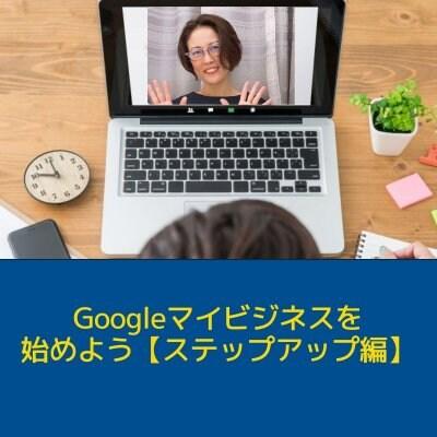 『 ステップアップ編 』先着20名様限定!オンラインセミナー開設特別価格!!高ポイント還元中!!! Googleマイビジネスを始めよう♪