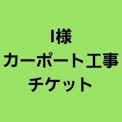 I様カーポート工事チケット