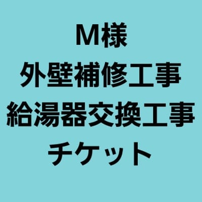 M様外壁・給湯器工事チケット