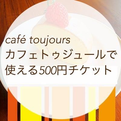 カフェトゥジュール-café toujours-で使える500円ウェブチケット[お友達にプレゼントとしてもお使いいただけます]