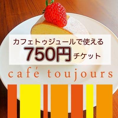 カフェトゥジュール-café toujours-で使える750円ウェブチケット[お友達にプレゼントとしてもお使いいただけます]