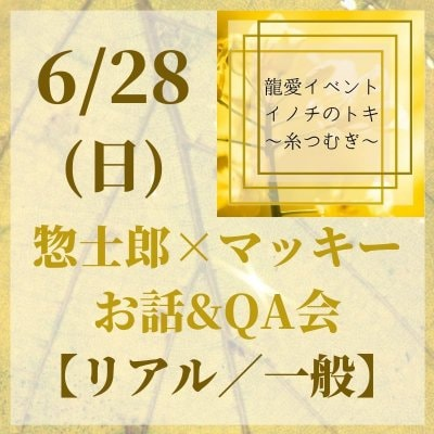【6/28(日)リアル】お話&QA会(一般) 龍愛イベントin新潟『イノチのトキ〜糸つむぎ〜』