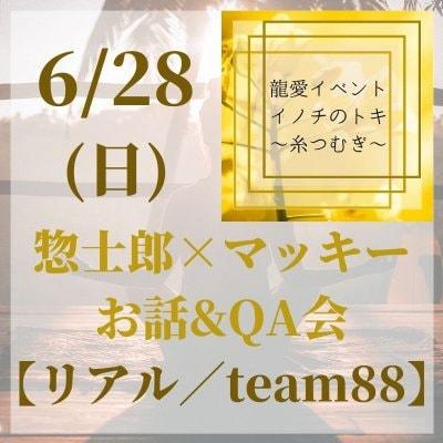 【6/28(日)リアル】お話&QA会(team88専用) 龍愛イベントin新潟『イノチのトキ〜糸つむぎ〜』