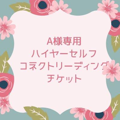 A様専用☆ハイヤーセルフコネクトリーディングチケット