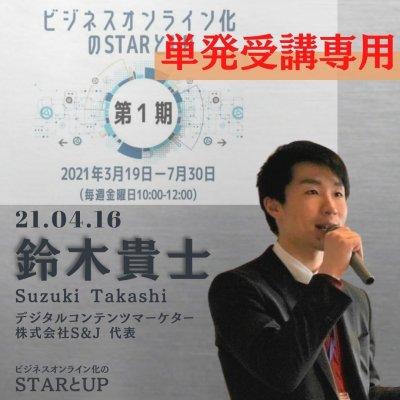 【単発:04/16 鈴木 貴士 先生】ビジネスオンライン化の「STARとUP」ーオンラインワールドで選ばれる秘訣ー第1期(2021/3/19-7/30)