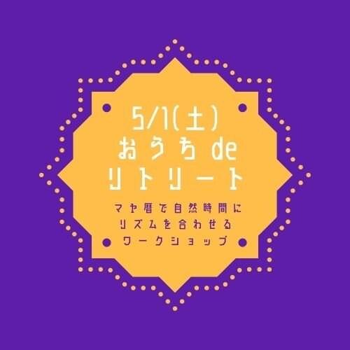 5/1(土)15:30〜オンラインイベント おうちdeリトリート【毎日幸運を引寄せる♪マヤ暦の自然なリズムでココロとカラダを整えるワークショップ】のイメージその1