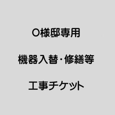 O様邸専用機器入替・修繕工事チケット