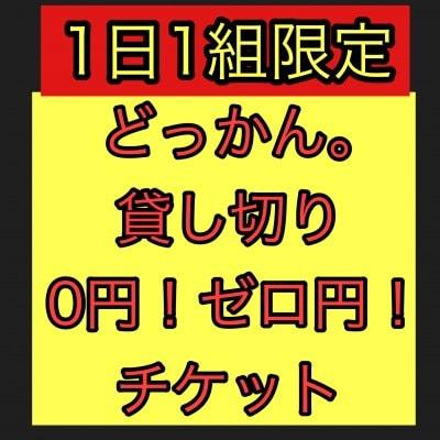 【6/3(木)1組限定】どっかん。貸し切りZERO円チケット