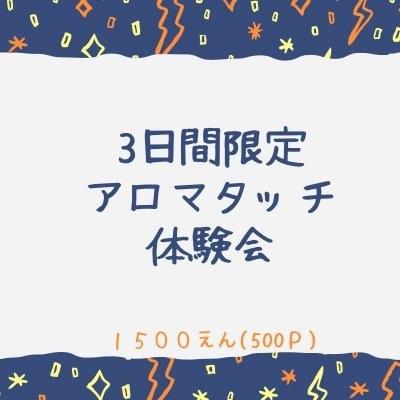 3日間限定★アロマタッチ体験会 1500円(500ポイント還元)