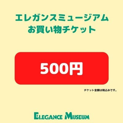 エレガンスミュージアムお買い物チケット500円